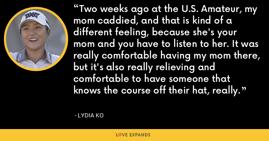 Two weeks ago at the U.S. Amateur, my mom caddied, and that is kind of a different feeling, because she's your mom and you have to listen to her. It was really comfortable having my mom there, but it's also really relieving and comfortable to have someone that knows the course off their hat, really. - Lydia Ko
