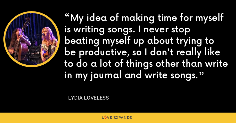My idea of making time for myself is writing songs. I never stop beating myself up about trying to be productive, so I don't really like to do a lot of things other than write in my journal and write songs. - Lydia Loveless