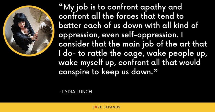 My job is to confront apathy and confront all the forces that tend to batter each of us down with all kind of oppression, even self-oppression. I consider that the main job of the art that I do- to rattle the cage, wake people up, wake myself up, confront all that would conspire to keep us down. - Lydia Lunch