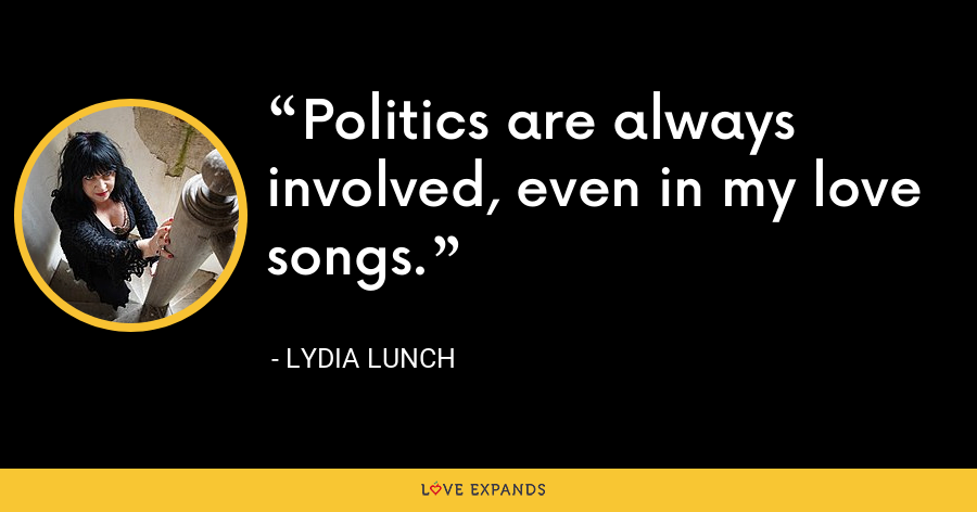 Politics are always involved, even in my love songs. - Lydia Lunch