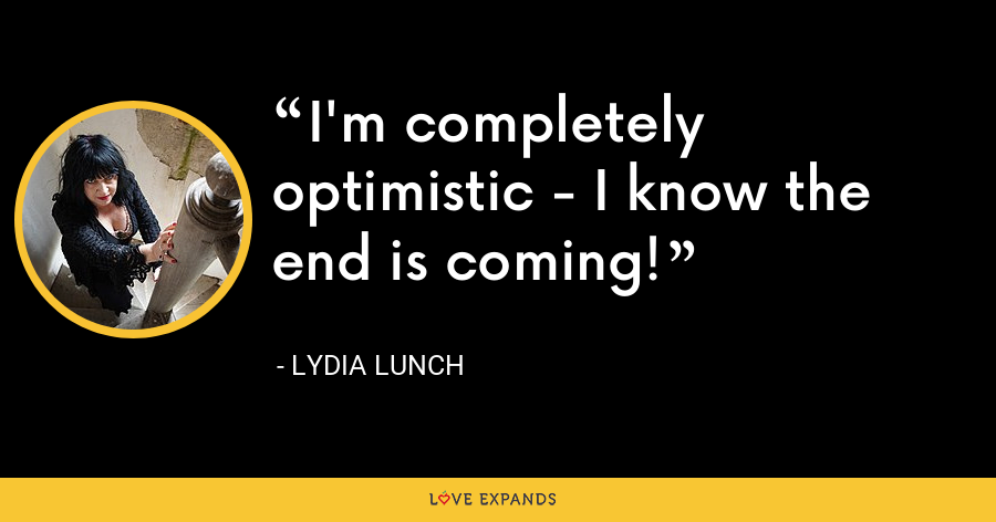 I'm completely optimistic - I know the end is coming! - Lydia Lunch