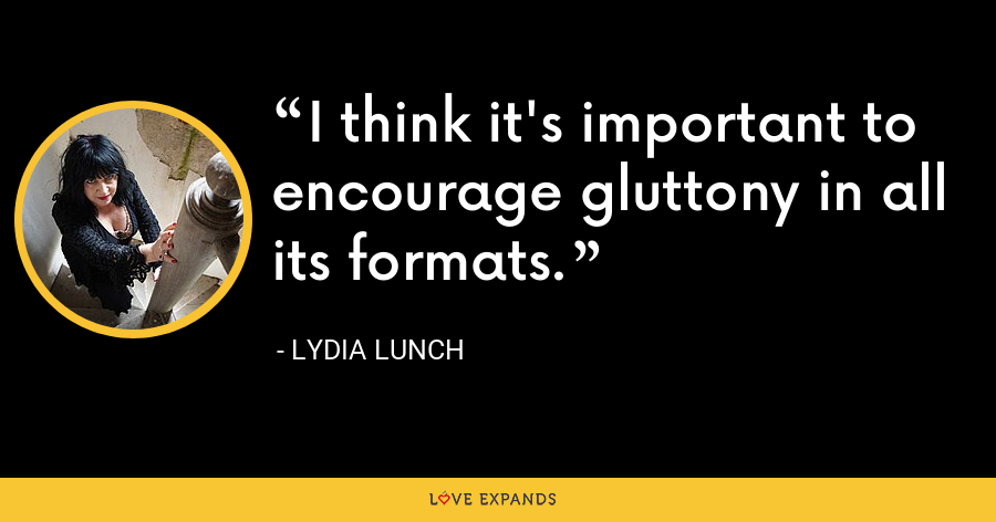 I think it's important to encourage gluttony in all its formats. - Lydia Lunch