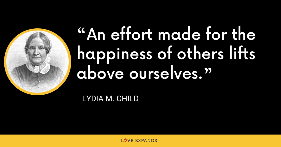 An effort made for the happiness of others lifts above ourselves. - Lydia M. Child