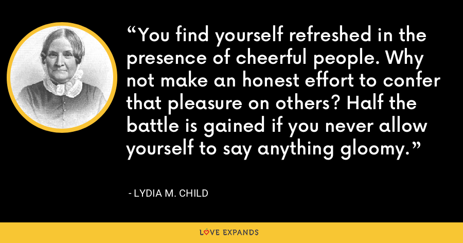 You find yourself refreshed in the presence of cheerful people. Why not make an honest effort to confer that pleasure on others? Half the battle is gained if you never allow yourself to say anything gloomy. - Lydia M. Child