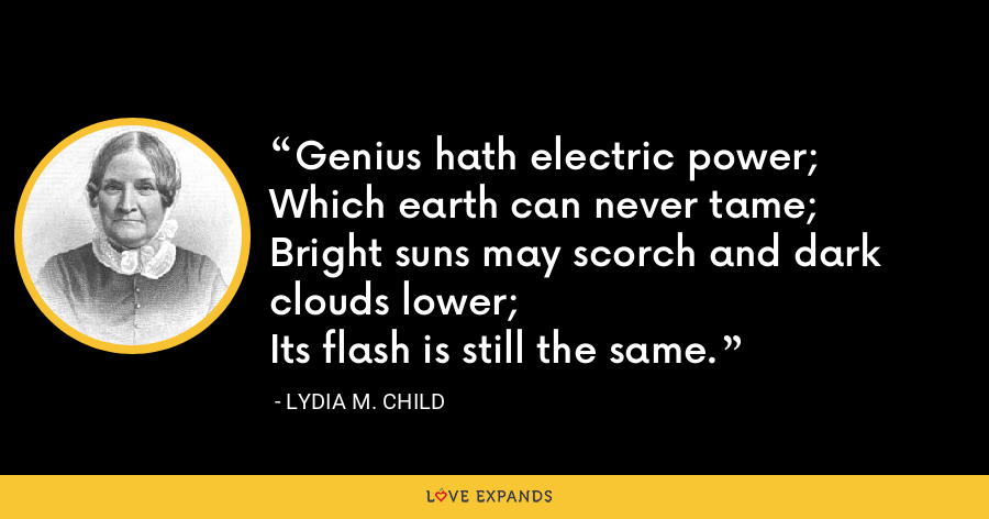 Genius hath electric power; Which earth can never tame; Bright suns may scorch and dark clouds lower; Its flash is still the same. - Lydia M. Child