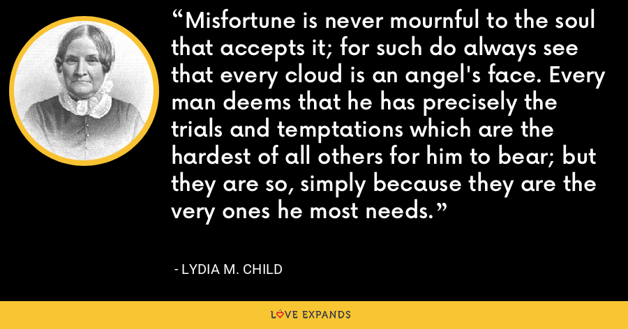 Misfortune is never mournful to the soul that accepts it; for such do always see that every cloud is an angel's face. Every man deems that he has precisely the trials and temptations which are the hardest of all others for him to bear; but they are so, simply because they are the very ones he most needs. - Lydia M. Child