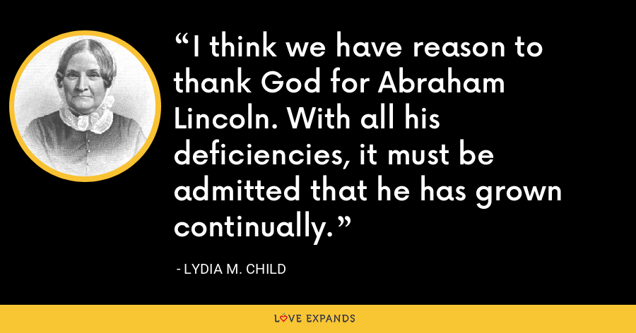 I think we have reason to thank God for Abraham Lincoln. With all his deficiencies, it must be admitted that he has grown continually. - Lydia M. Child