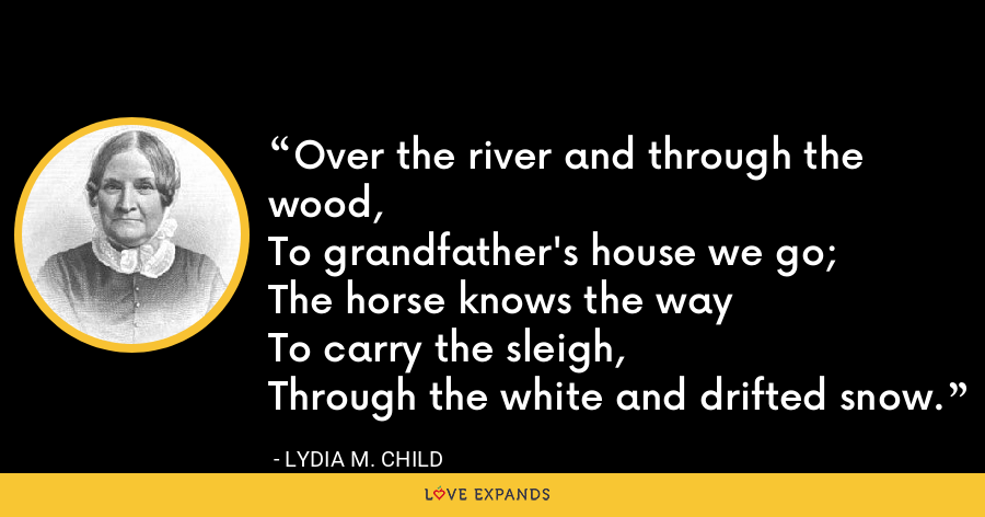 Over the river and through the wood, To grandfather's house we go;The horse knows the wayTo carry the sleigh,Through the white and drifted snow. - Lydia M. Child