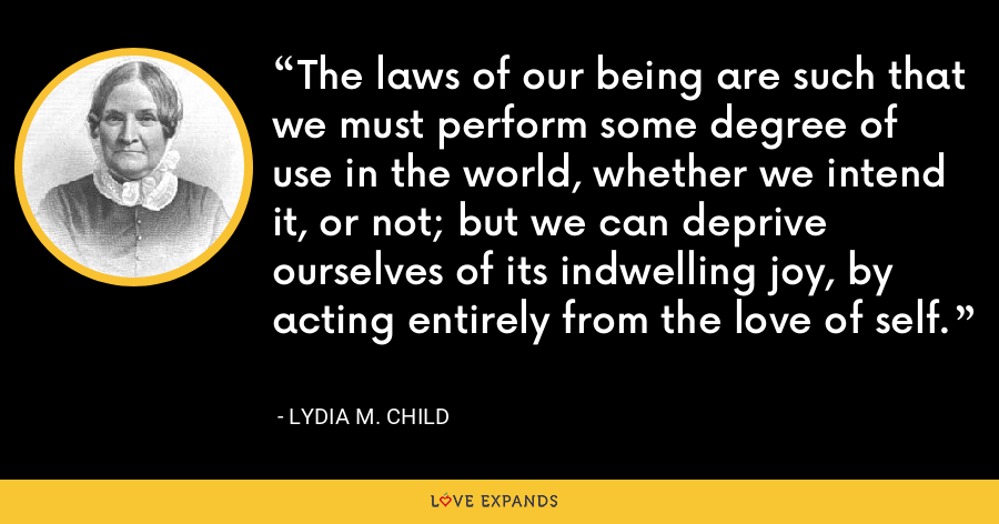 The laws of our being are such that we must perform some degree of use in the world, whether we intend it, or not; but we can deprive ourselves of its indwelling joy, by acting entirely from the love of self. - Lydia M. Child