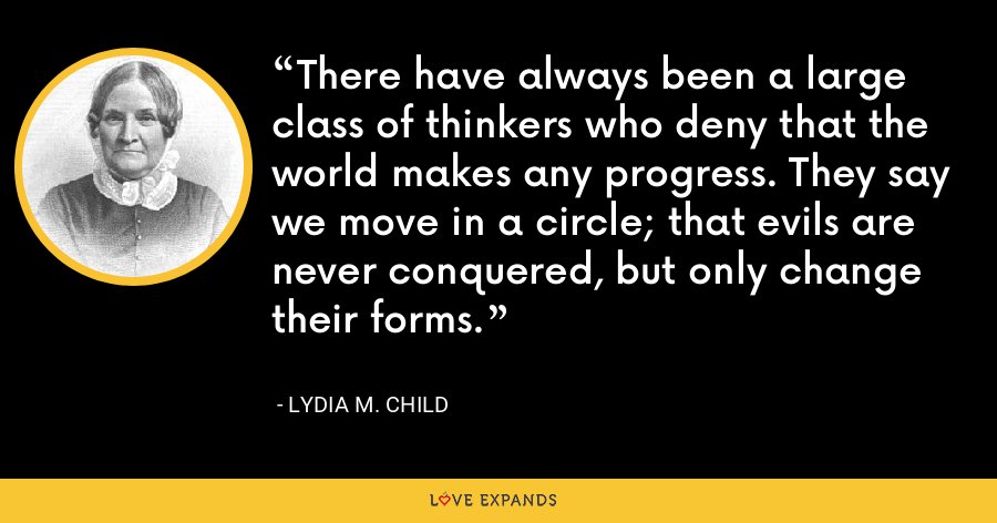 There have always been a large class of thinkers who deny that the world makes any progress. They say we move in a circle; that evils are never conquered, but only change their forms. - Lydia M. Child
