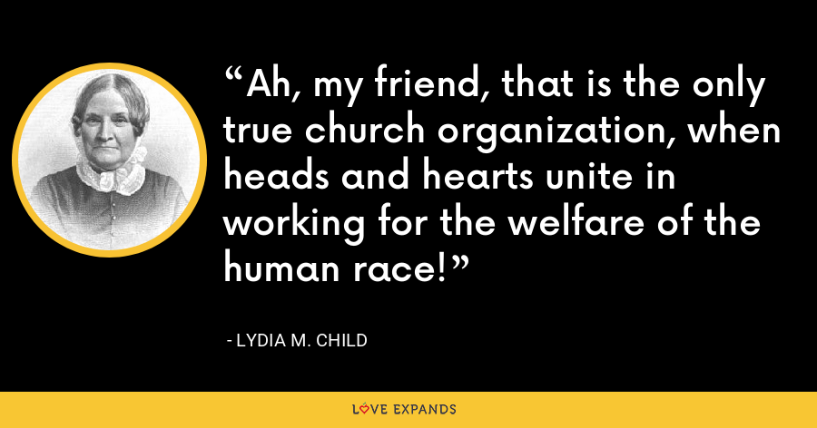 Ah, my friend, that is the only true church organization, when heads and hearts unite in working for the welfare of the human race! - Lydia M. Child
