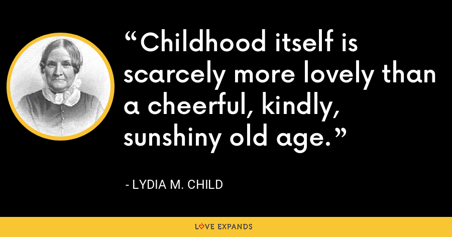 Childhood itself is scarcely more lovely than a cheerful, kindly, sunshiny old age. - Lydia M. Child