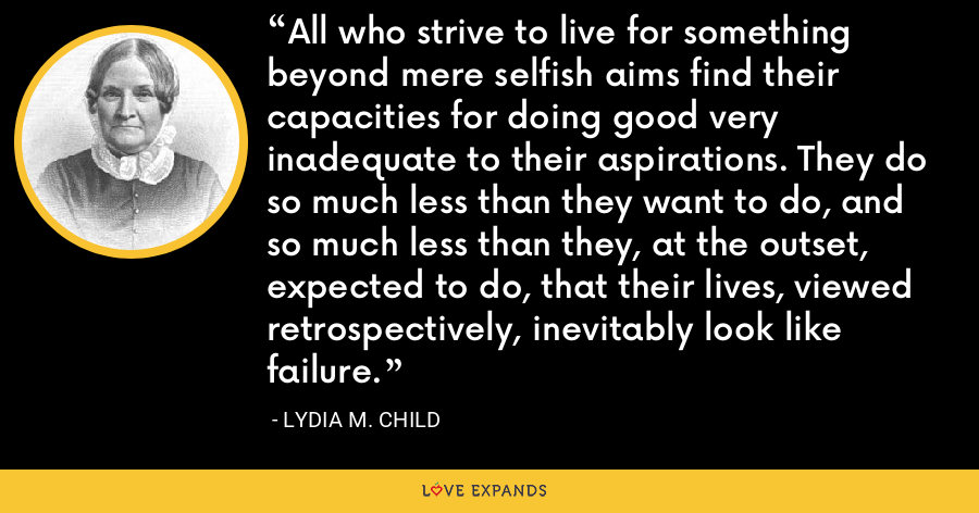 All who strive to live for something beyond mere selfish aims find their capacities for doing good very inadequate to their aspirations. They do so much less than they want to do, and so much less than they, at the outset, expected to do, that their lives, viewed retrospectively, inevitably look like failure. - Lydia M. Child