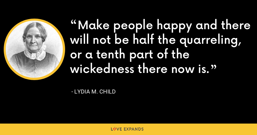 Make people happy and there will not be half the quarreling, or a tenth part of the wickedness there now is. - Lydia M. Child