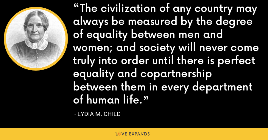 The civilization of any country may always be measured by the degree of equality between men and women; and society will never come truly into order until there is perfect equality and copartnership between them in every department of human life. - Lydia M. Child