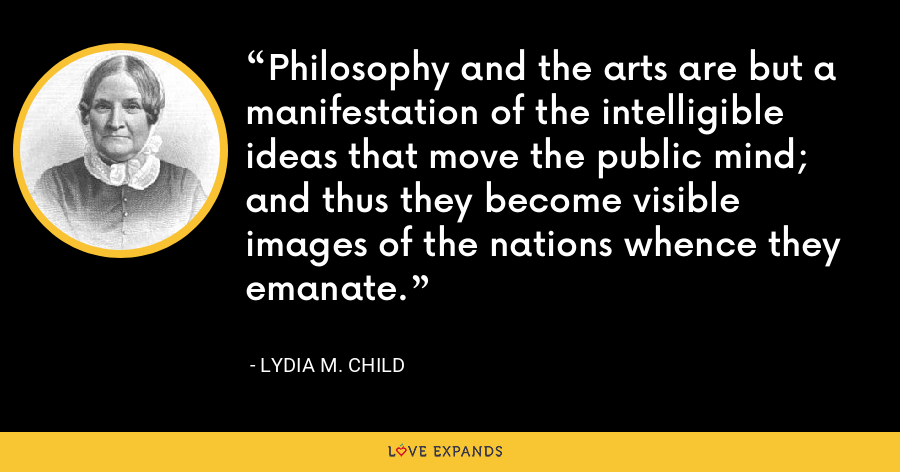 Philosophy and the arts are but a manifestation of the intelligible ideas that move the public mind; and thus they become visible images of the nations whence they emanate. - Lydia M. Child