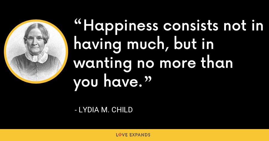 Happiness consists not in having much, but in wanting no more than you have. - Lydia M. Child