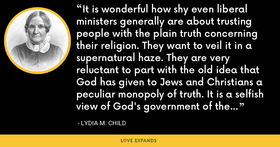 It is wonderful how shy even liberal ministers generally are about trusting people with the plain truth concerning their religion. They want to veil it in a supernatural haze. They are very reluctant to part with the old idea that God has given to Jews and Christians a peculiar monopoly of truth. It is a selfish view of God's government of the world, and it is time that we knew enough to outgrow it. - Lydia M. Child