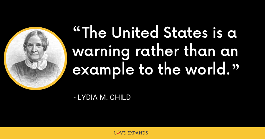 The United States is a warning rather than an example to the world. - Lydia M. Child