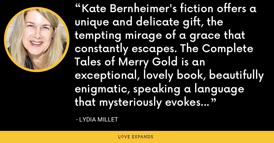 Kate Bernheimer's fiction offers a unique and delicate gift, the tempting mirage of a grace that constantly escapes. The Complete Tales of Merry Gold is an exceptional, lovely book, beautifully enigmatic, speaking a language that mysteriously evokes the unspoken. - Lydia Millet