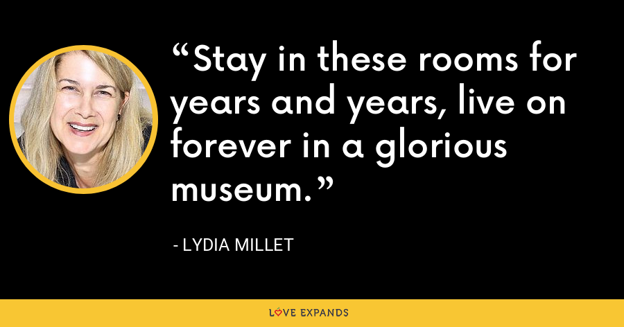Stay in these rooms for years and years, live on forever in a glorious museum. - Lydia Millet
