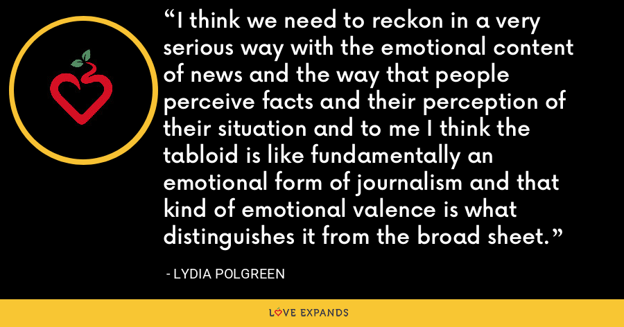I think we need to reckon in a very serious way with the emotional content of news and the way that people perceive facts and their perception of their situation and to me I think the tabloid is like fundamentally an emotional form of journalism and that kind of emotional valence is what distinguishes it from the broad sheet. - Lydia Polgreen