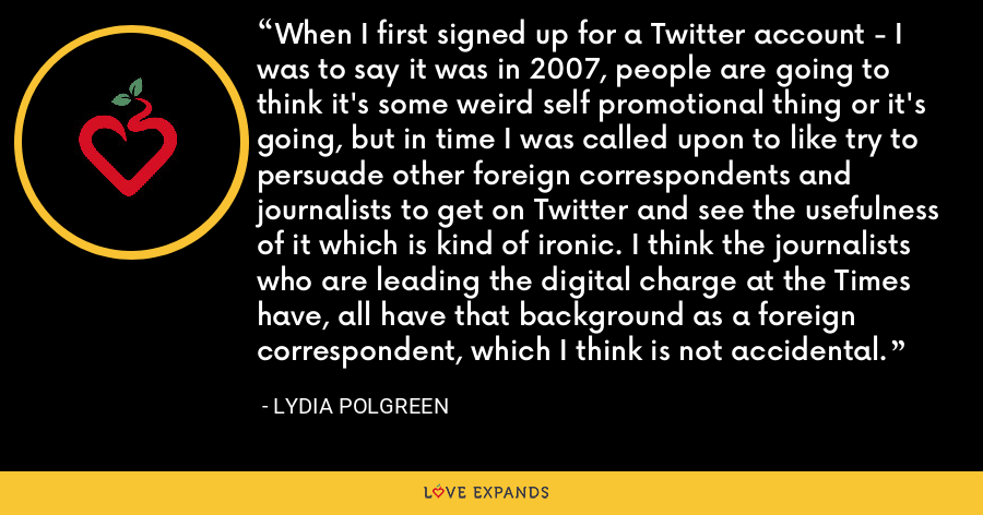 When I first signed up for a Twitter account - I was to say it was in 2007, people are going to think it's some weird self promotional thing or it's going, but in time I was called upon to like try to persuade other foreign correspondents and journalists to get on Twitter and see the usefulness of it which is kind of ironic. I think the journalists who are leading the digital charge at the Times have, all have that background as a foreign correspondent, which I think is not accidental. - Lydia Polgreen