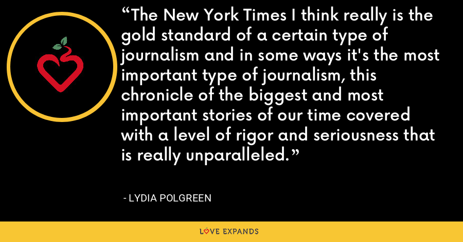 The New York Times I think really is the gold standard of a certain type of journalism and in some ways it's the most important type of journalism, this chronicle of the biggest and most important stories of our time covered with a level of rigor and seriousness that is really unparalleled. - Lydia Polgreen