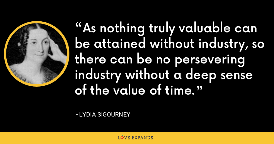 As nothing truly valuable can be attained without industry, so there can be no persevering industry without a deep sense of the value of time. - Lydia Sigourney