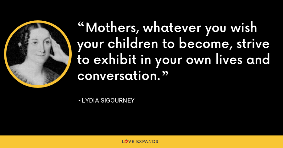 Mothers, whatever you wish your children to become, strive to exhibit in your own lives and conversation. - Lydia Sigourney