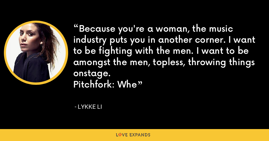 Because you're a woman, the music industry puts you in another corner. I want to be fighting with the men. I want to be amongst the men, topless, throwing things onstage. Pitchfork: Whe - Lykke Li