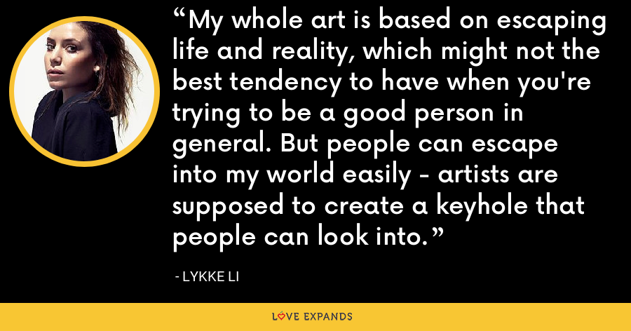 My whole art is based on escaping life and reality, which might not the best tendency to have when you're trying to be a good person in general. But people can escape into my world easily - artists are supposed to create a keyhole that people can look into. - Lykke Li