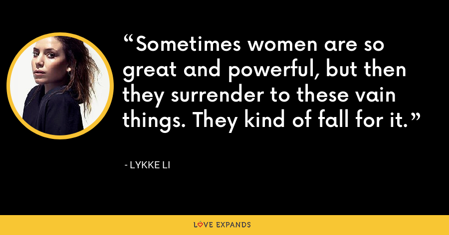 Sometimes women are so great and powerful, but then they surrender to these vain things. They kind of fall for it. - Lykke Li