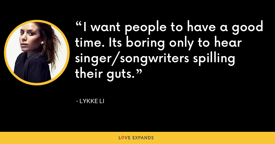 I want people to have a good time. Its boring only to hear singer/songwriters spilling their guts. - Lykke Li