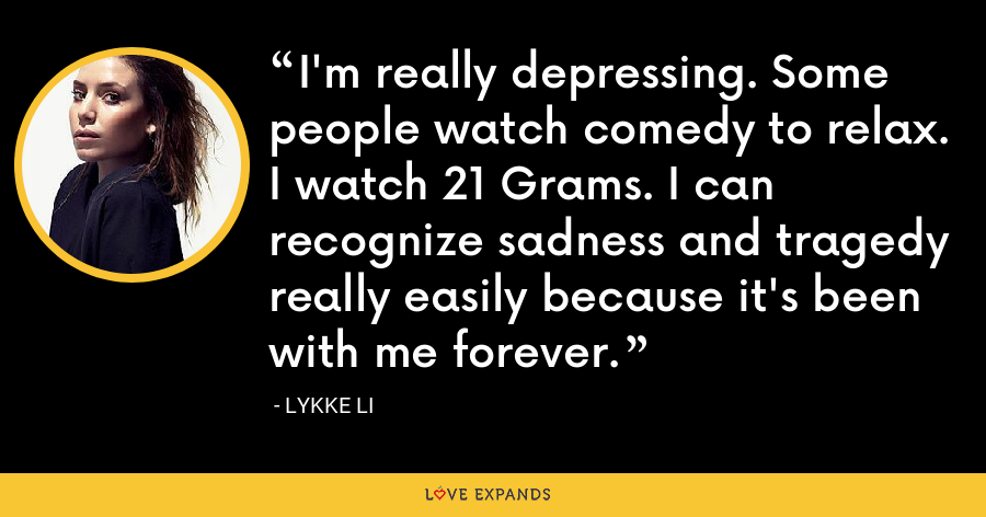 I'm really depressing. Some people watch comedy to relax. I watch 21 Grams. I can recognize sadness and tragedy really easily because it's been with me forever. - Lykke Li