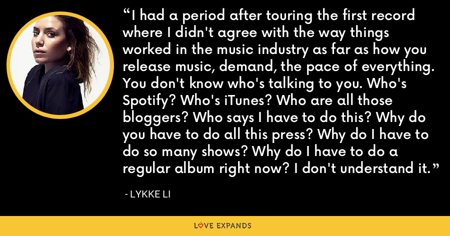 I had a period after touring the first record where I didn't agree with the way things worked in the music industry as far as how you release music, demand, the pace of everything. You don't know who's talking to you. Who's Spotify? Who's iTunes? Who are all those bloggers? Who says I have to do this? Why do you have to do all this press? Why do I have to do so many shows? Why do I have to do a regular album right now? I don't understand it. - Lykke Li