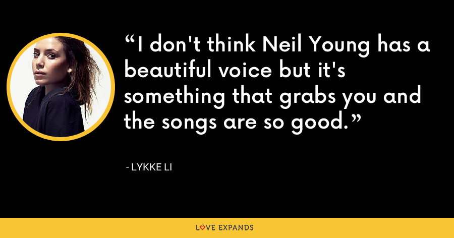 I don't think Neil Young has a beautiful voice but it's something that grabs you and the songs are so good. - Lykke Li