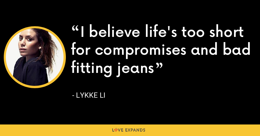 I believe life's too short for compromises and bad fitting jeans - Lykke Li