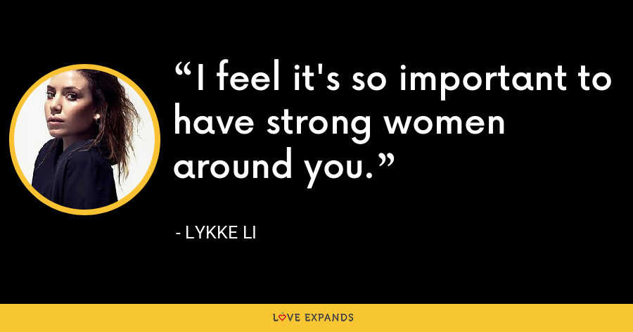 I feel it's so important to have strong women around you. - Lykke Li
