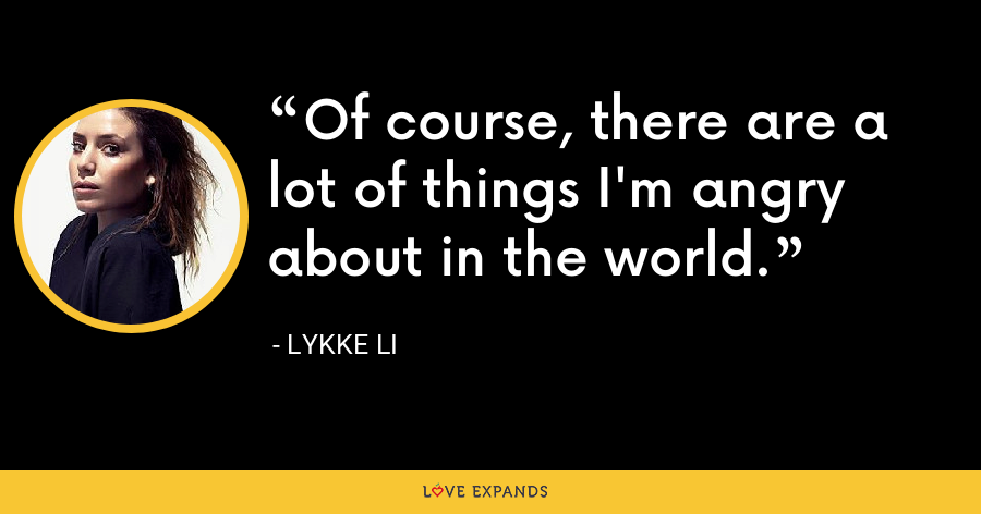 Of course, there are a lot of things I'm angry about in the world. - Lykke Li