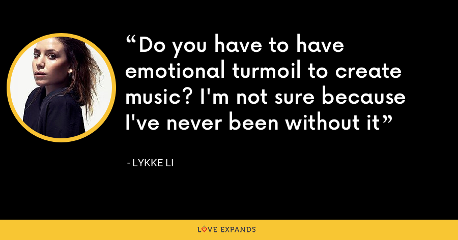 Do you have to have emotional turmoil to create music? I'm not sure because I've never been without it - Lykke Li