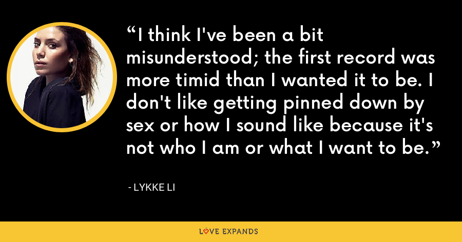 I think I've been a bit misunderstood; the first record was more timid than I wanted it to be. I don't like getting pinned down by sex or how I sound like because it's not who I am or what I want to be. - Lykke Li