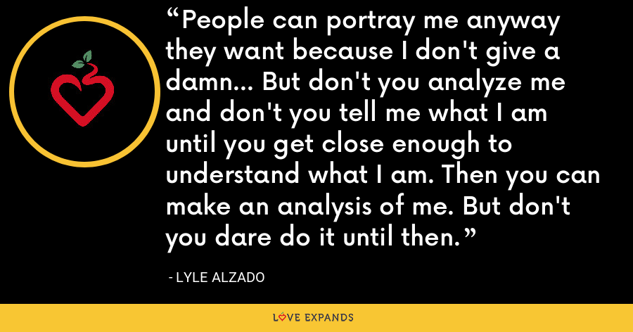 People can portray me anyway they want because I don't give a damn… But don't you analyze me and don't you tell me what I am until you get close enough to understand what I am. Then you can make an analysis of me. But don't you dare do it until then. - Lyle Alzado