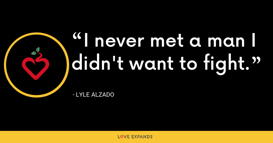 I never met a man I didn't want to fight. - Lyle Alzado