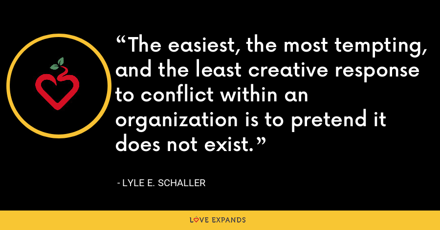 The easiest, the most tempting, and the least creative response to conflict within an organization is to pretend it does not exist. - Lyle E. Schaller