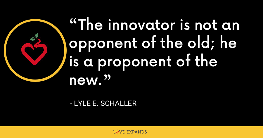 The innovator is not an opponent of the old; he is a proponent of the new. - Lyle E. Schaller