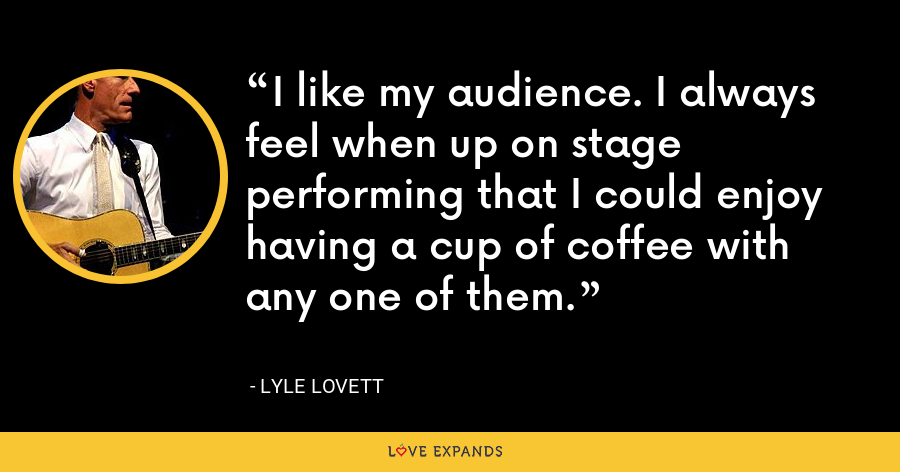 I like my audience. I always feel when up on stage performing that I could enjoy having a cup of coffee with any one of them. - Lyle Lovett