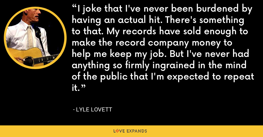 I joke that I've never been burdened by having an actual hit. There's something to that. My records have sold enough to make the record company money to help me keep my job. But I've never had anything so firmly ingrained in the mind of the public that I'm expected to repeat it. - Lyle Lovett
