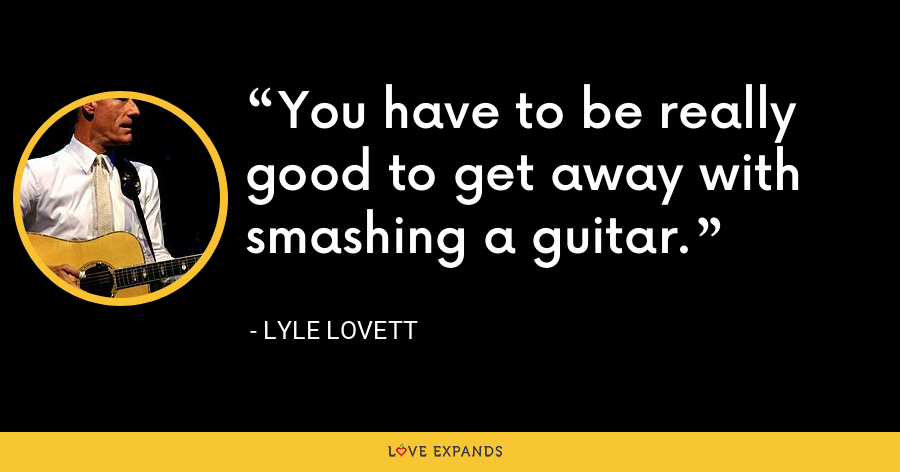 You have to be really good to get away with smashing a guitar. - Lyle Lovett