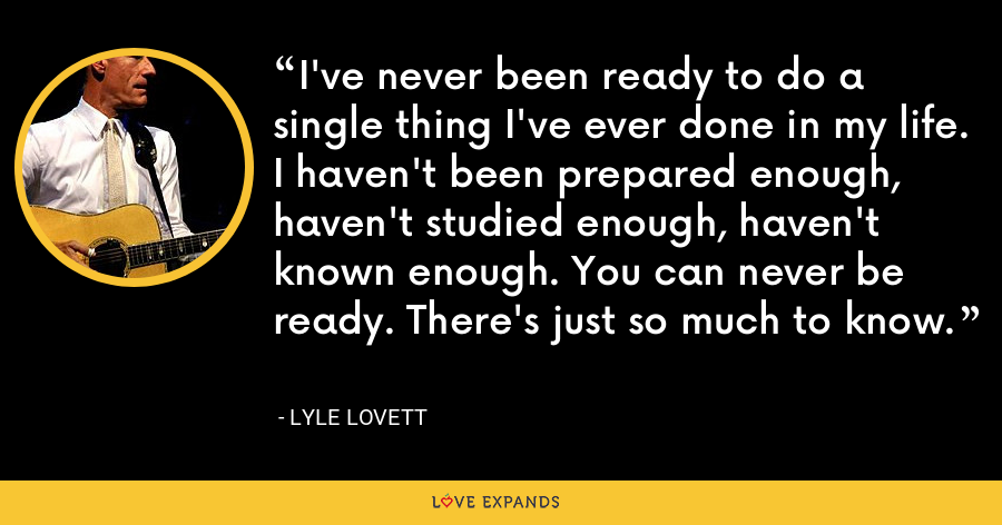 I've never been ready to do a single thing I've ever done in my life. I haven't been prepared enough, haven't studied enough, haven't known enough. You can never be ready. There's just so much to know. - Lyle Lovett